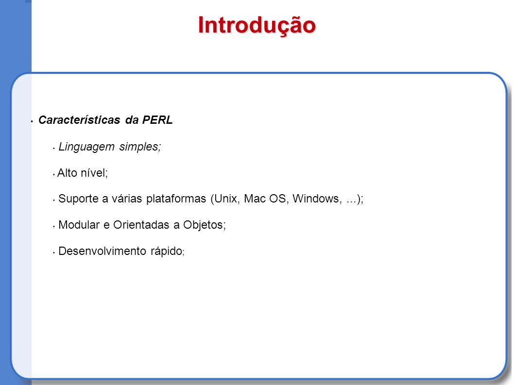 Características da PERL Linguagem simples; Alto nível; Suporte a várias plataformas (Unix, Mac OS, Windows,...); Modular e Orientadas a Objetos; Desenvolvimento rápido ; Introdução