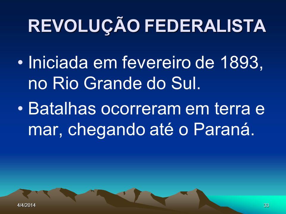 4/4/201433 REVOLUÇÃO FEDERALISTA Iniciada em fevereiro de 1893, no Rio Grande do Sul. Batalhas ocorreram em terra e mar, chegando até o Paraná.
