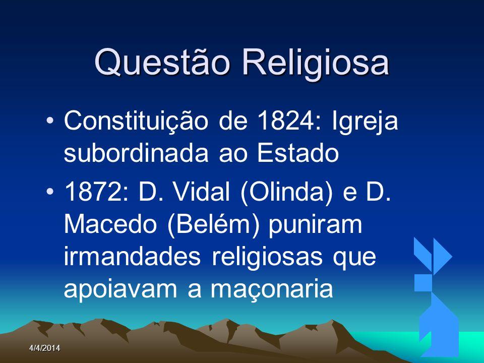 4/4/20146 Questão Religiosa Constituição de 1824: Igreja subordinada ao Estado 1872: D. Vidal (Olinda) e D. Macedo (Belém) puniram irmandades religios