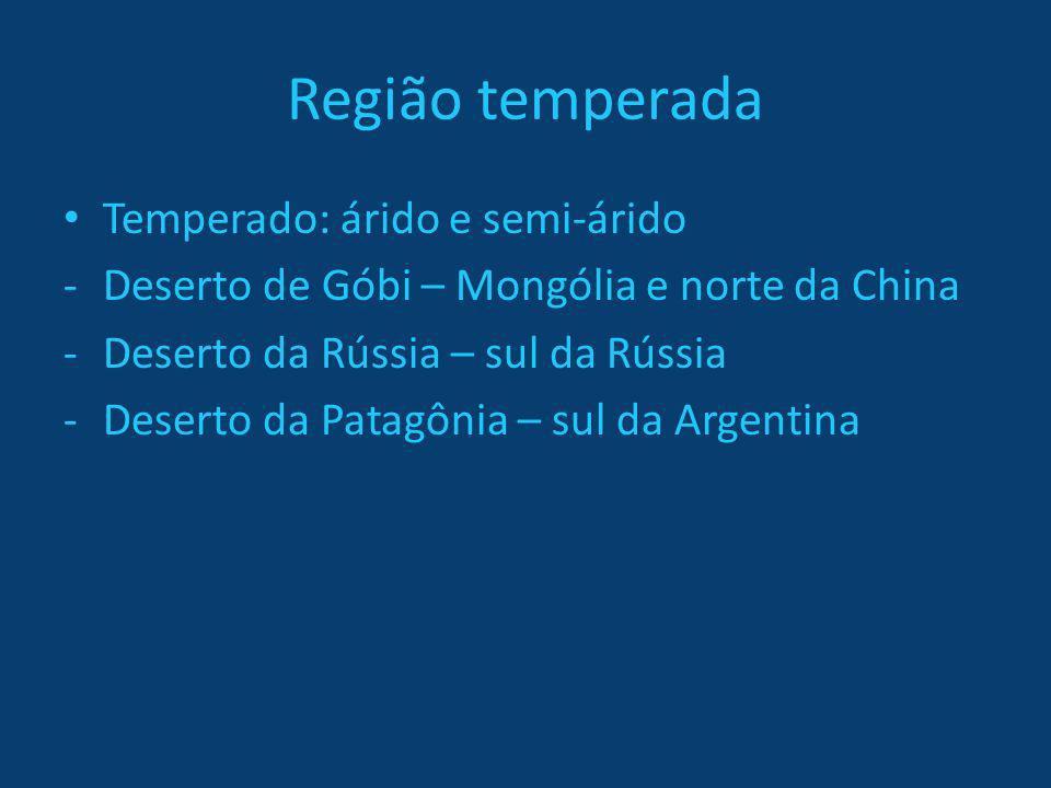 Região temperada Temperado: árido e semi-árido -Deserto de Góbi – Mongólia e norte da China -Deserto da Rússia – sul da Rússia -Deserto da Patagônia –