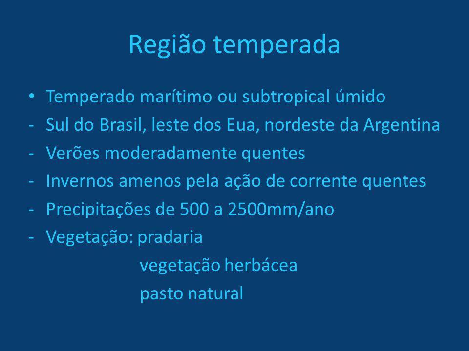 Região temperada Temperado marítimo ou subtropical úmido -Sul do Brasil, leste dos Eua, nordeste da Argentina -Verões moderadamente quentes -Invernos