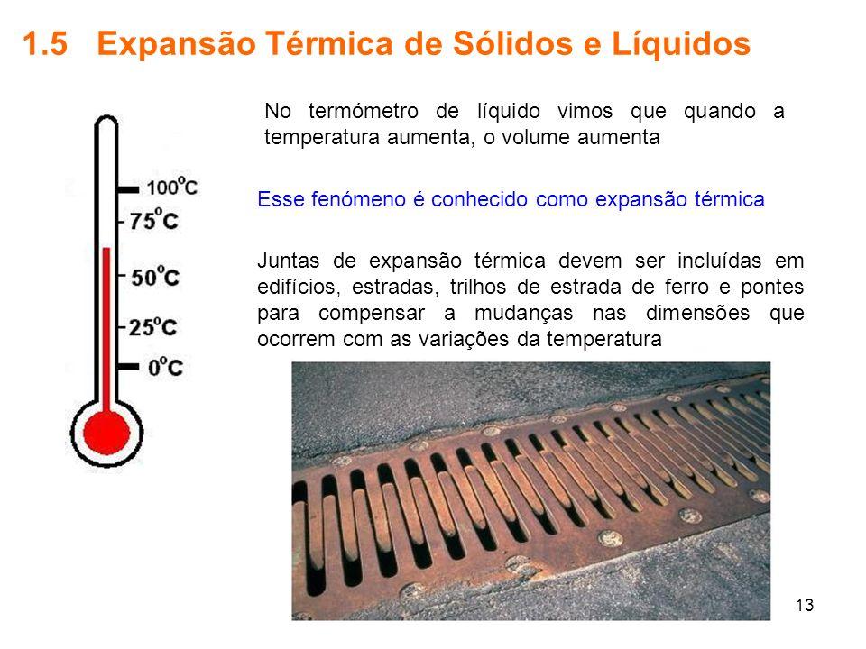 13 1.5 Expansão Térmica de Sólidos e Líquidos No termómetro de líquido vimos que quando a temperatura aumenta, o volume aumenta Esse fenómeno é conhec
