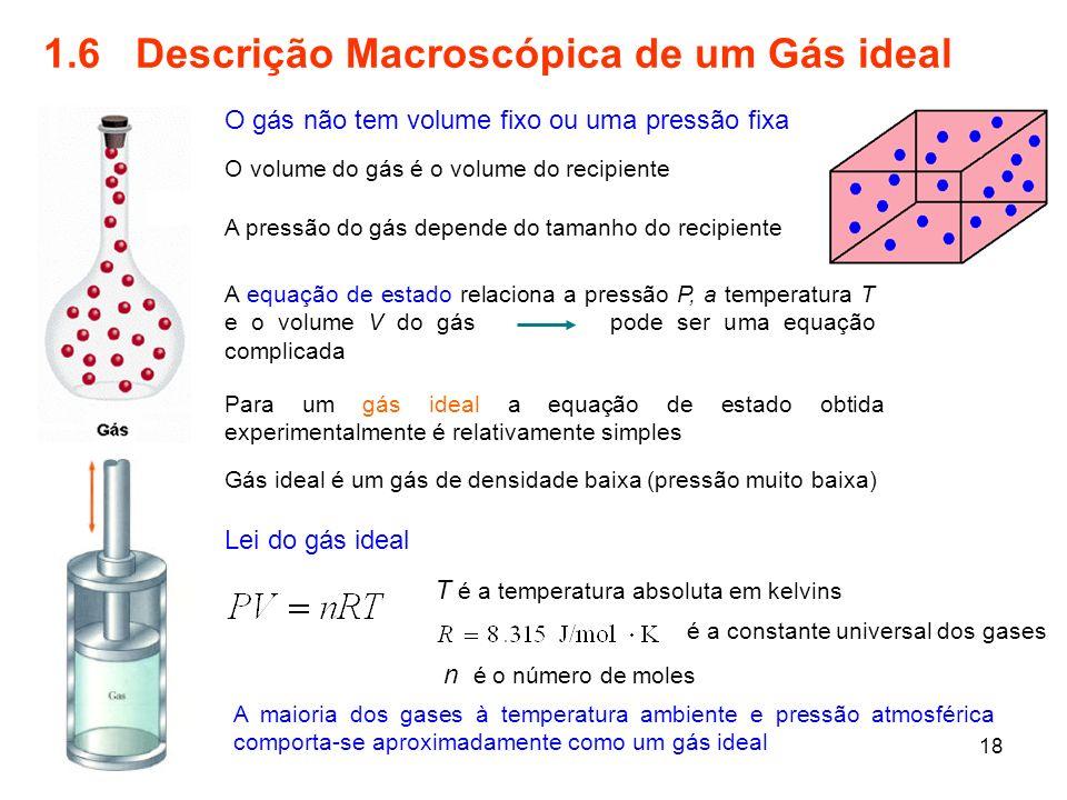 18 1.6 Descrição Macroscópica de um Gás ideal A equação de estado relaciona a pressão P, a temperatura T e o volume V do gás pode ser uma equação comp