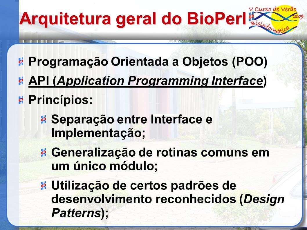 Arquitetura geral do BioPerl Programação Orientada a Objetos (POO) API (Application Programming Interface) Princípios: Separação entre Interface e Implementação; Generalização de rotinas comuns em um único módulo; Utilização de certos padrões de desenvolvimento reconhecidos (Design Patterns);