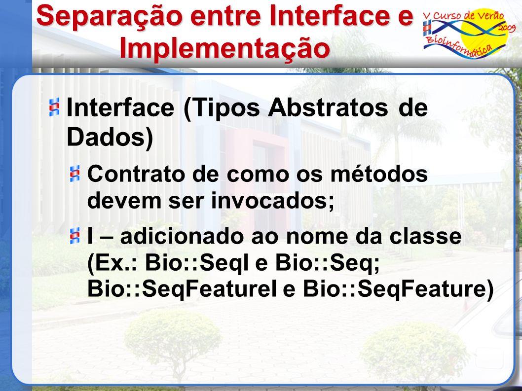 Separação entre Interface e Implementação Interface (Tipos Abstratos de Dados) Contrato de como os métodos devem ser invocados; I – adicionado ao nome da classe (Ex.: Bio::SeqI e Bio::Seq; Bio::SeqFeatureI e Bio::SeqFeature)