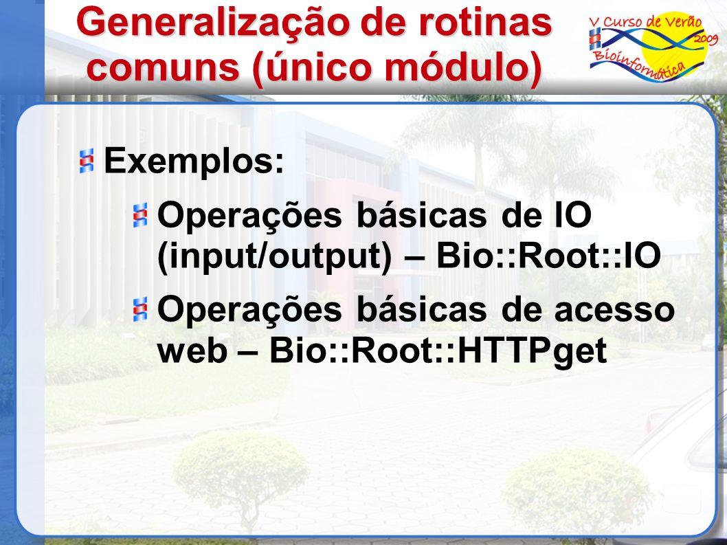 Generalização de rotinas comuns (único módulo) Exemplos: Operações básicas de IO (input/output) – Bio::Root::IO Operações básicas de acesso web – Bio::Root::HTTPget