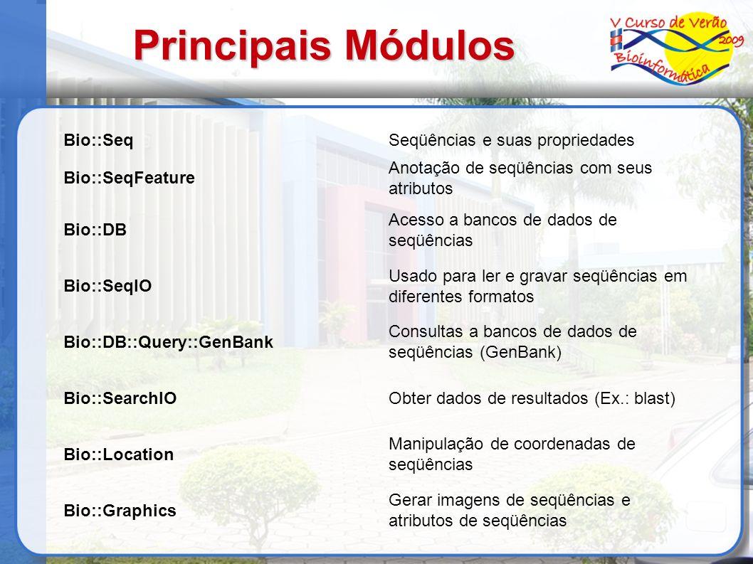 Principais Módulos Bio::SeqSeqüências e suas propriedades Bio::SeqFeature Anotação de seqüências com seus atributos Bio::DB Acesso a bancos de dados de seqüências Bio::SeqIO Usado para ler e gravar seqüências em diferentes formatos Bio::DB::Query::GenBank Consultas a bancos de dados de seqüências (GenBank) Bio::SearchIOObter dados de resultados (Ex.: blast) Bio::Location Manipulação de coordenadas de seqüências Bio::Graphics Gerar imagens de seqüências e atributos de seqüências