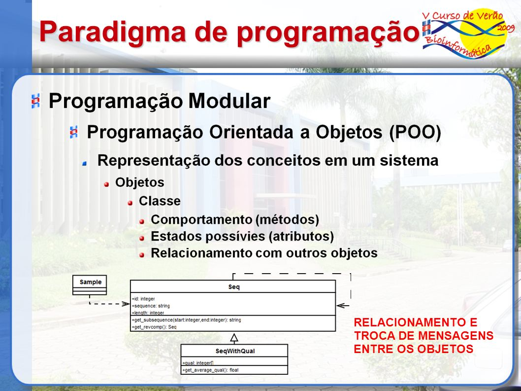 Bibliografia http://java.sun.com/docs/books/tutorial/java/conc epts/ http://perldoc.perl.org/perlboot.html http://www.bioperl.org/ http://www.ncbi.nlm.nih.gov/pubmed/12368254 http://docs.bioperl.org/ http://lgmb.fmrp.usp.br/~daniel/downloads/cvbioi nfo2009 http://stein.cshl.org/genome_informatics/BioGra phics/