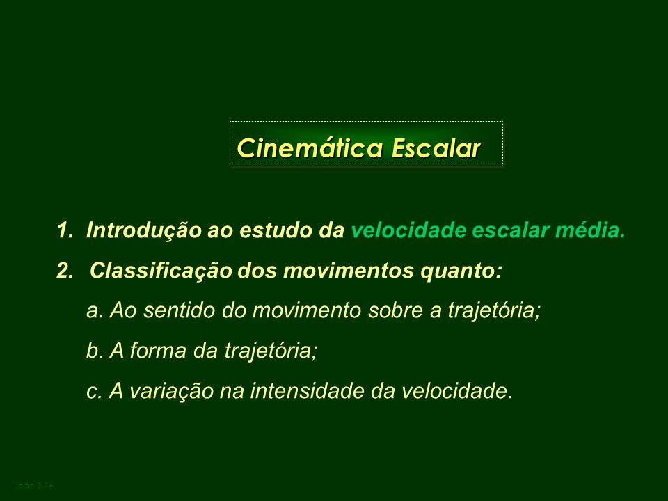 Cinemática Escalar João 3.16 1. Introdução ao estudo da velocidade escalar média. 2.Classificação dos movimentos quanto: a. Ao sentido do movimento so