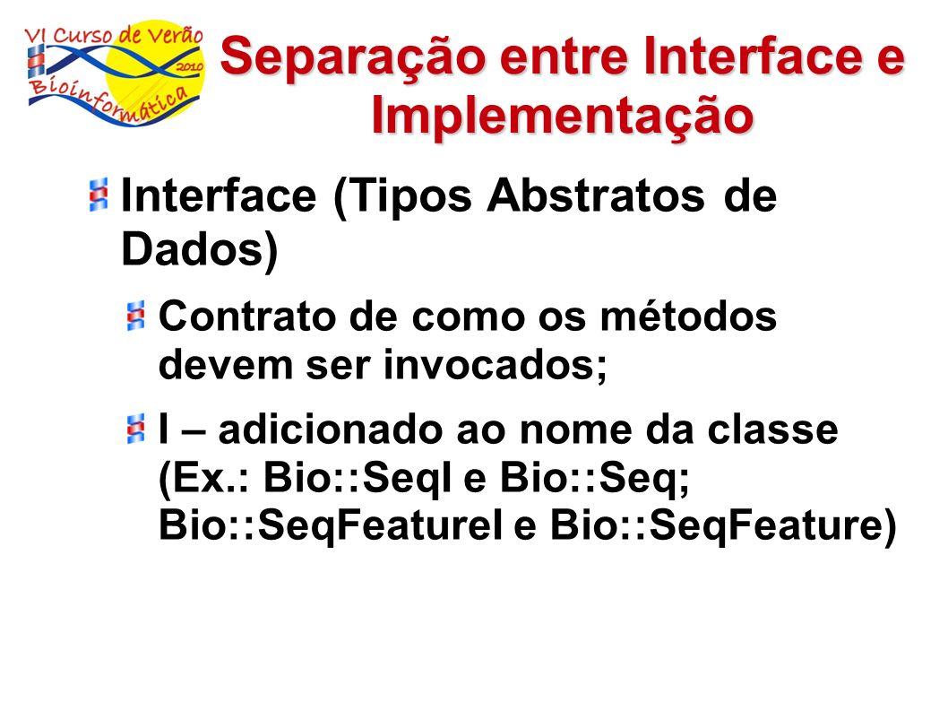 Generalização de rotinas comuns (único módulo) Exemplos: Operações básicas de IO (input/output) – Bio::Root::IO Operações de IO (input/output) seqüências – Bio::SeqIO Operações básicas de acesso web – Bio::Root::HTTPget Operações de acesso web – Bio::DB::GenBank