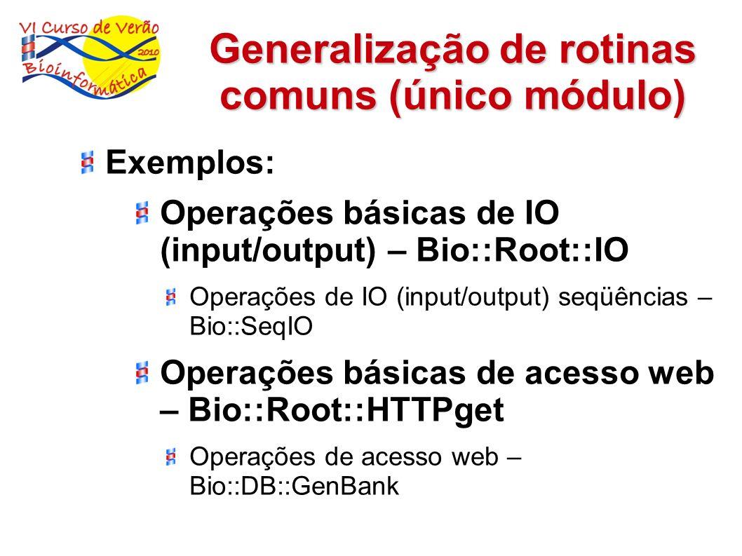 Generalização de rotinas comuns (único módulo) Exemplos: Operações básicas de IO (input/output) – Bio::Root::IO Operações de IO (input/output) seqüênc