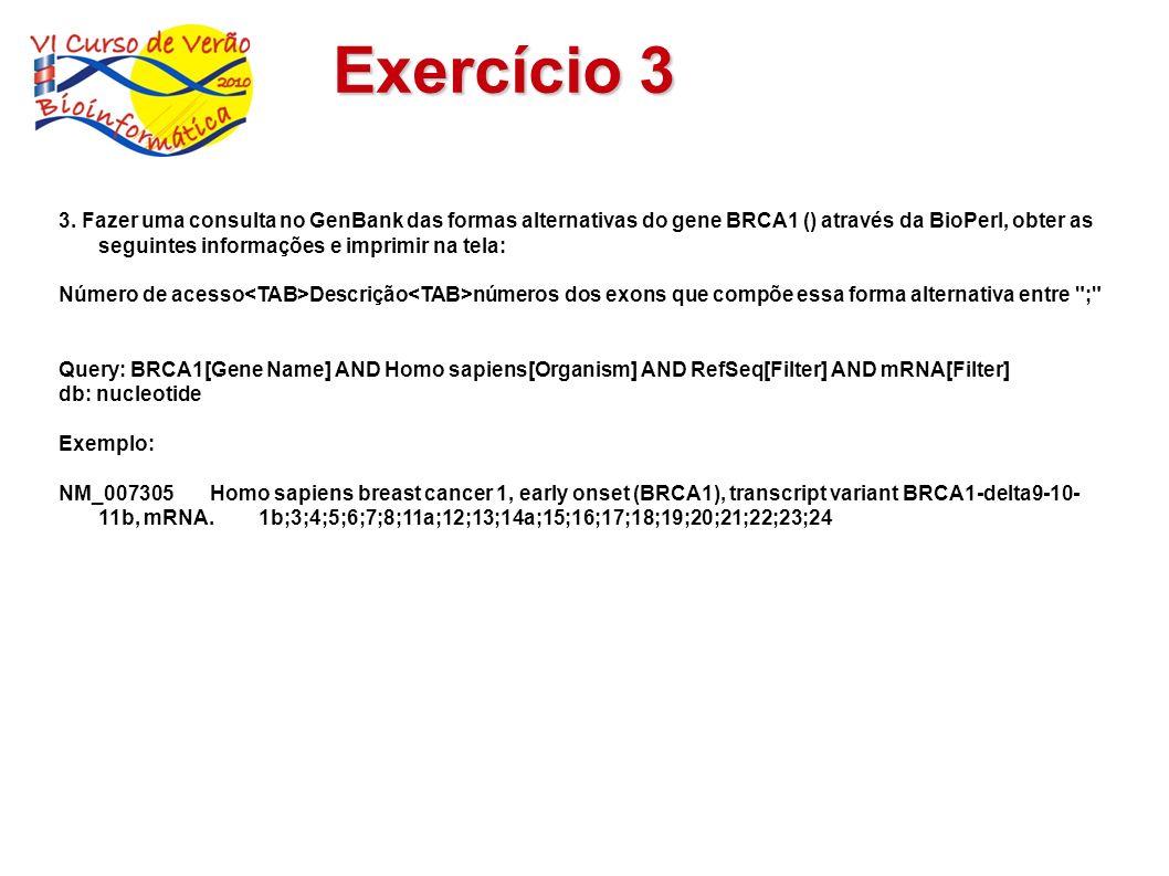Exercício 3 3. Fazer uma consulta no GenBank das formas alternativas do gene BRCA1 () através da BioPerl, obter as seguintes informações e imprimir na