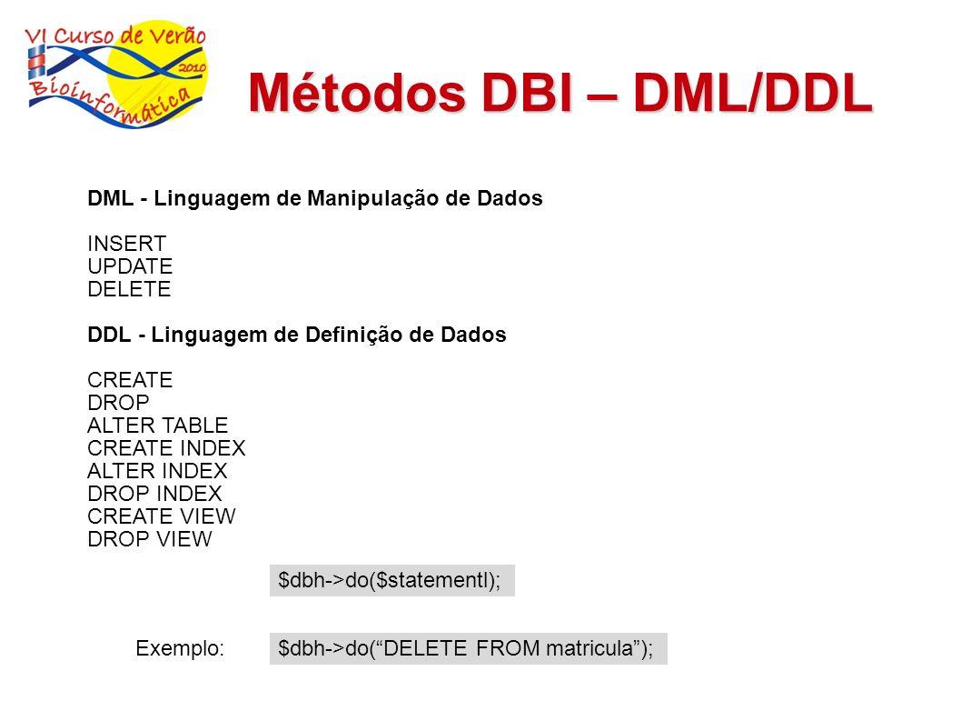 Métodos DBI - DQL DQL - Linguagem de Consulta de Dados SELECT Métodos (prepare/execure/fetch) my $sth = $dbh->prepare($statement); $sth->execute(); while ( my @row = $sth->fetchrow_array ) { print @row\n ; } my $ary_ref = $dbh->selectall_arrayref($statement); my $ary_ref = $dbh->selectall_arrayref(SELECT id, nome FROM aluno); Exemplos my @row_ary = $dbh->selecrow_array(SELECT id, nome FROM aluno WHERE id=1);