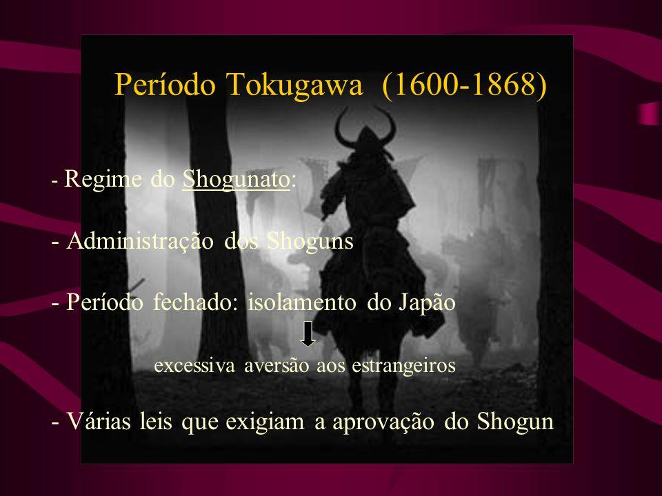 Período Tokugawa (1600-1868) - Regime do Shogunato: - Administração dos Shoguns - Período fechado: isolamento do Japão excessiva aversão aos estrangei