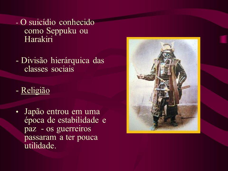 - O suicídio conhecido como Seppuku ou Harakiri - Divisão hierárquica das classes sociais - Religião Japão entrou em uma época de estabilidade e paz -