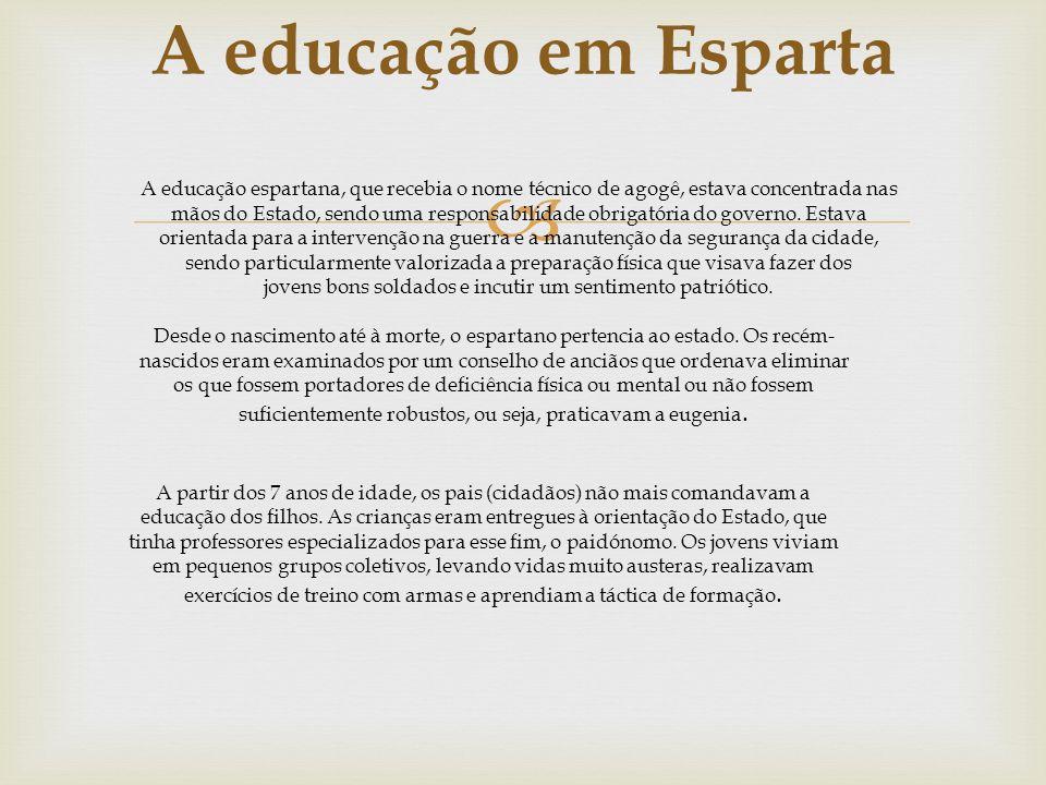 A educação em Esparta A educação espartana, que recebia o nome técnico de agogê, estava concentrada nas mãos do Estado, sendo uma responsabilidade obrigatória do governo.
