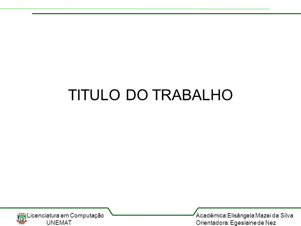 Licenciatura em Computação UNEMAT Acadêmica:Elisângela Mazei da Silva Orientadora: Egeslaine de Nez TITULO DO TRABALHO