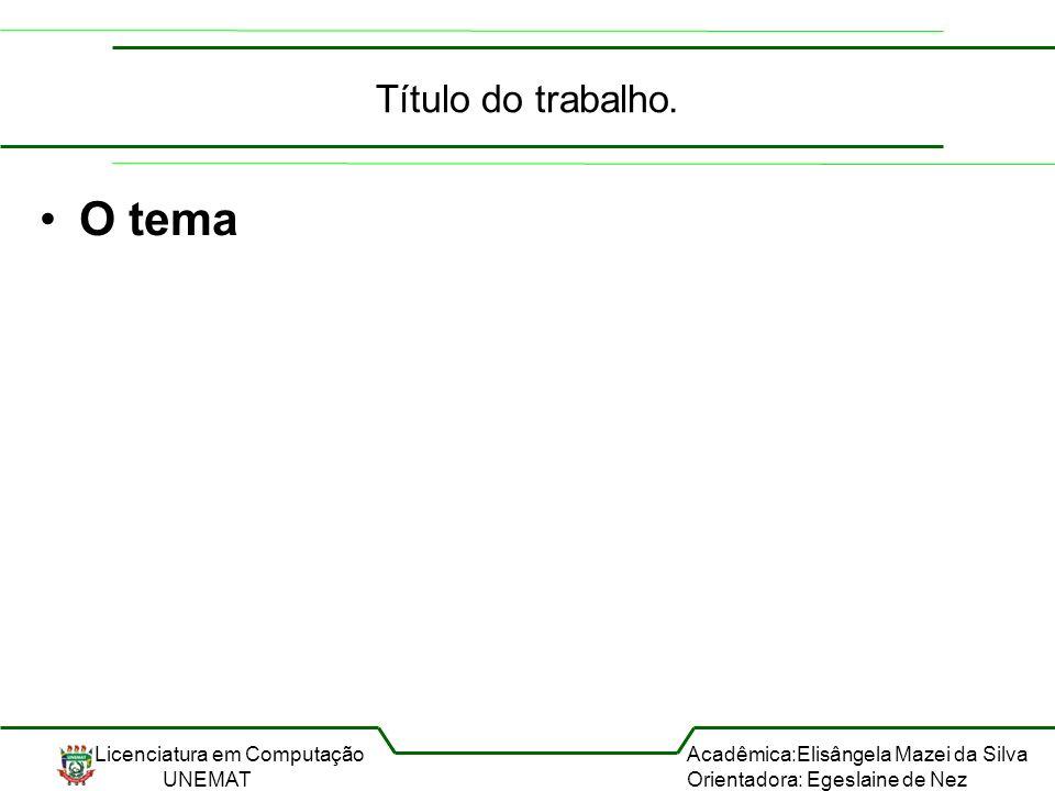Licenciatura em Computação UNEMAT Acadêmica:Elisângela Mazei da Silva Orientadora: Egeslaine de Nez Título do trabalho. O tema