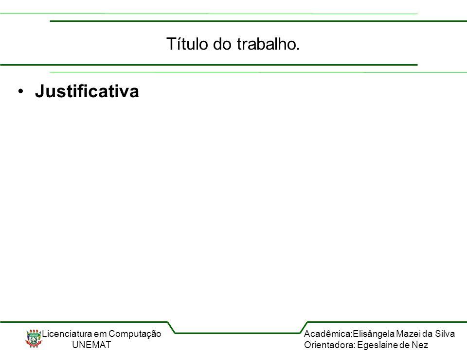 Licenciatura em Computação UNEMAT Acadêmica:Elisângela Mazei da Silva Orientadora: Egeslaine de Nez Título do trabalho. Justificativa