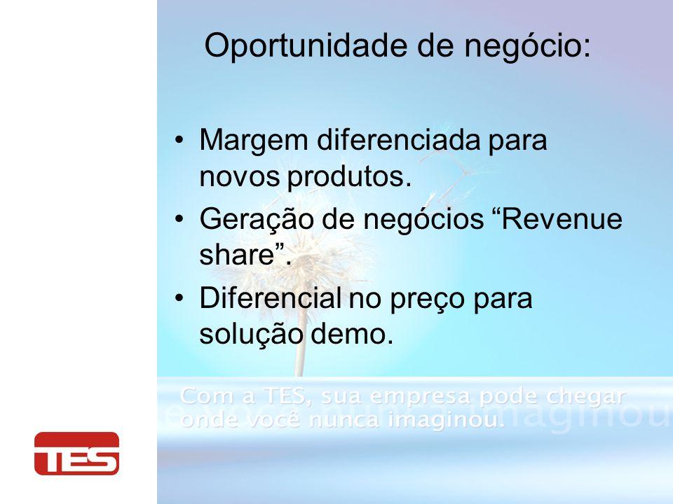 Oportunidade de negócio: Margem diferenciada para novos produtos. Geração de negócios Revenue share. Diferencial no preço para solução demo.