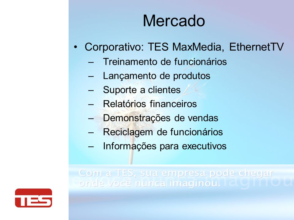 Mercado Corporativo: TES MaxMedia, EthernetTV – Treinamento de funcionários – Lançamento de produtos – Suporte a clientes – Relatórios financeiros – Demonstrações de vendas – Reciclagem de funcionários – Informações para executivos