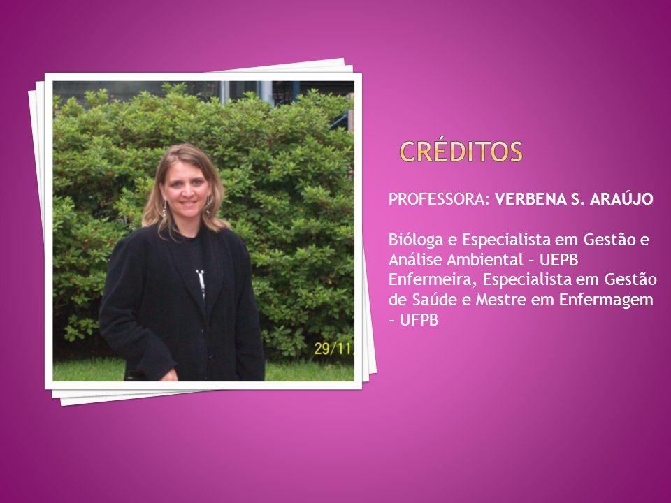 VERBENA S. ARAÚJO PROFESSORA: VERBENA S. ARAÚJO Bióloga e Especialista em Gestão e Análise Ambiental – UEPB Enfermeira, Especialista em Gestão de Saúd