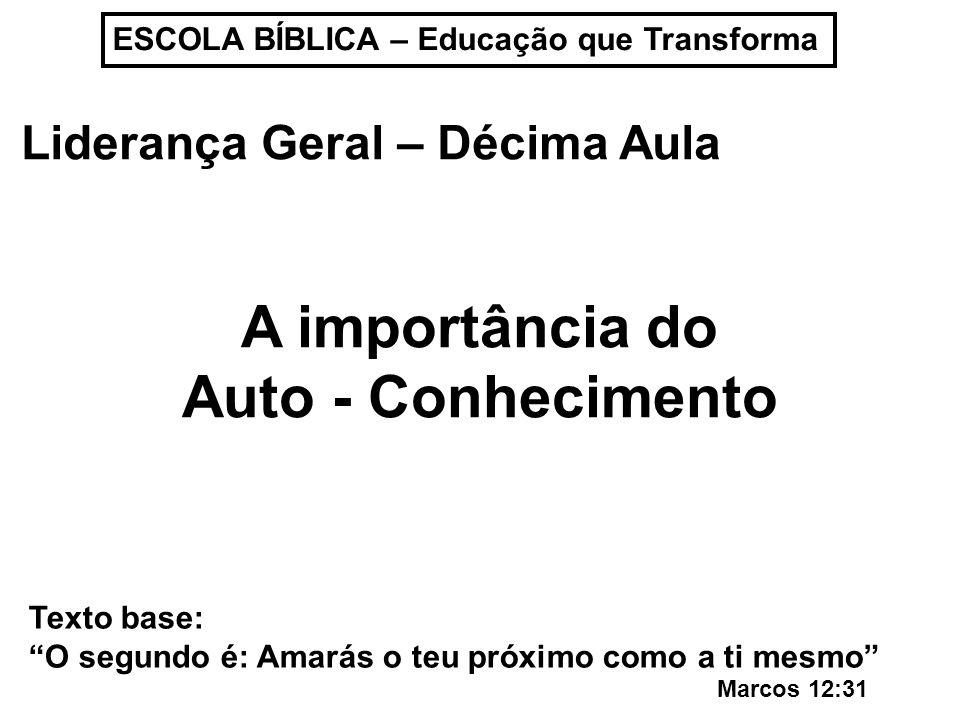 ESCOLA BÍBLICA – Educação que Transforma Liderança Geral – Décima Aula A importância do Auto - Conhecimento Texto base: O segundo é: Amarás o teu próx