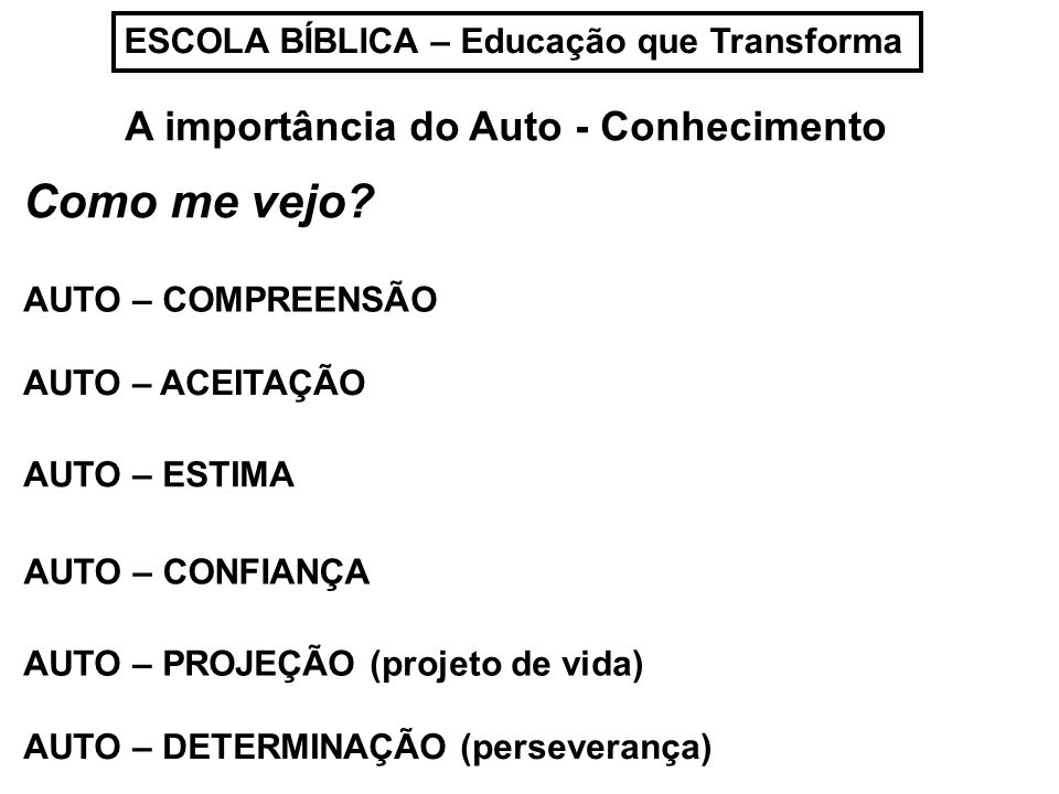 ESCOLA BÍBLICA – Educação que Transforma A importância do Auto - Conhecimento Como me vejo? AUTO – COMPREENSÃO AUTO – ACEITAÇÃO AUTO – ESTIMA AUTO – C