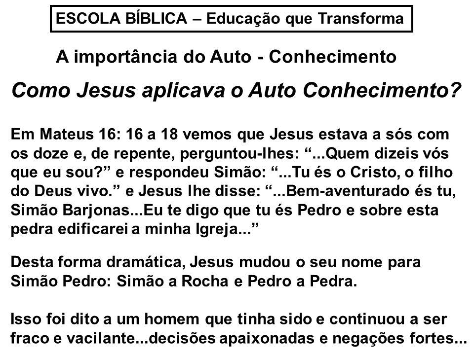 ESCOLA BÍBLICA – Educação que Transforma A importância do Auto - Conhecimento Como Jesus aplicava o Auto Conhecimento? Em Mateus 16: 16 a 18 vemos que