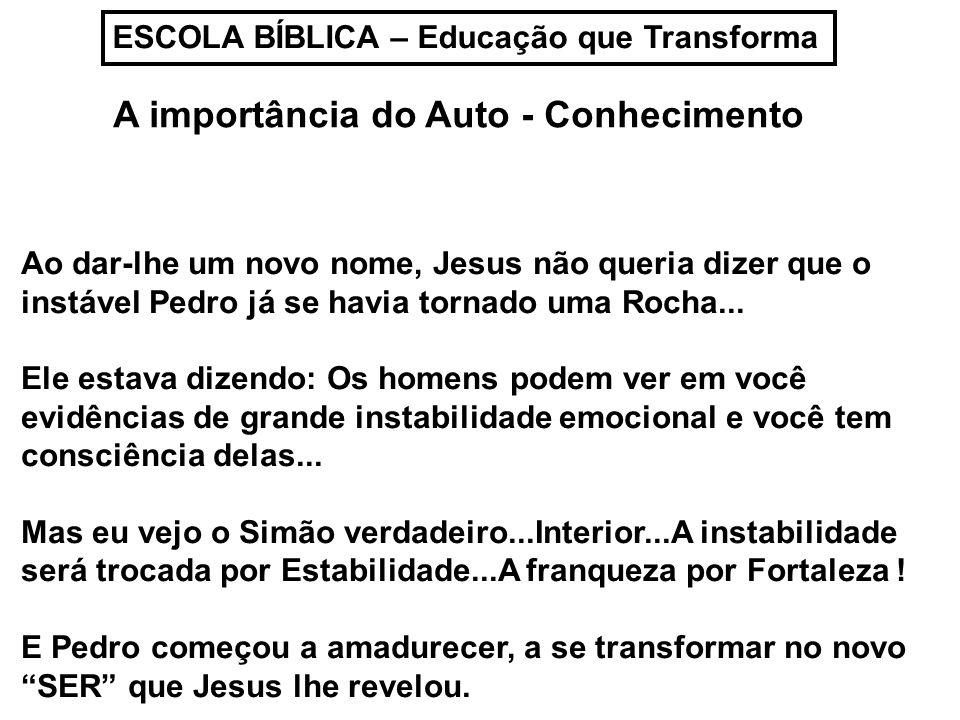 ESCOLA BÍBLICA – Educação que Transforma A importância do Auto - Conhecimento Ao dar-lhe um novo nome, Jesus não queria dizer que o instável Pedro já