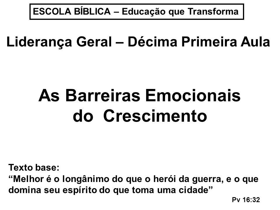 ESCOLA BÍBLICA – Educação que Transforma Liderança Geral – Décima Primeira Aula As Barreiras Emocionais do Crescimento Texto base: Melhor é o longânim