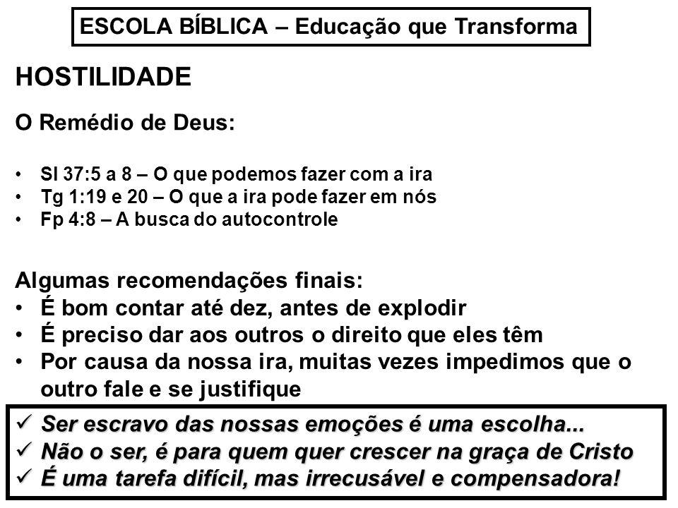 ESCOLA BÍBLICA – Educação que Transforma HOSTILIDADE O Remédio de Deus: Sl 37:5 a 8 – O que podemos fazer com a ira Tg 1:19 e 20 – O que a ira pode fa