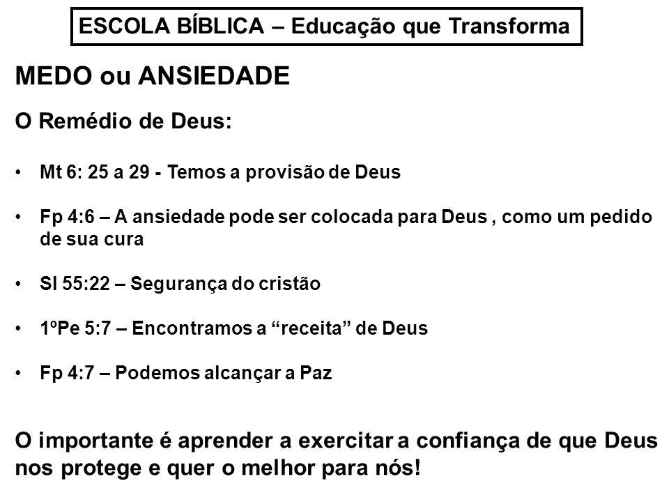 ESCOLA BÍBLICA – Educação que Transforma MEDO ou ANSIEDADE O Remédio de Deus: Mt 6: 25 a 29 - Temos a provisão de Deus Fp 4:6 – A ansiedade pode ser c