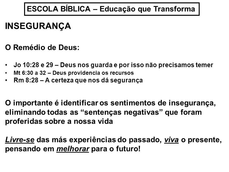ESCOLA BÍBLICA – Educação que Transforma INSEGURANÇA O Remédio de Deus: Jo 10:28 e 29 – Deus nos guarda e por isso não precisamos temer Mt 6:30 a 32 –