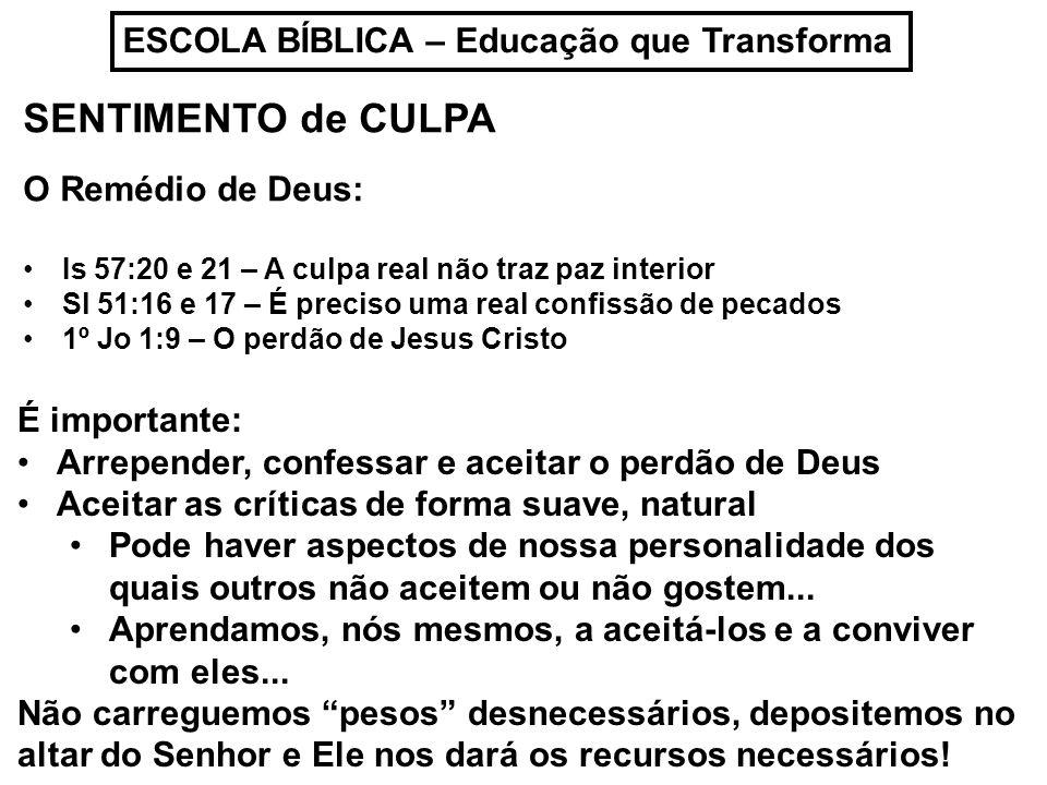 ESCOLA BÍBLICA – Educação que Transforma SENTIMENTO de CULPA O Remédio de Deus: Is 57:20 e 21 – A culpa real não traz paz interior Sl 51:16 e 17 – É p