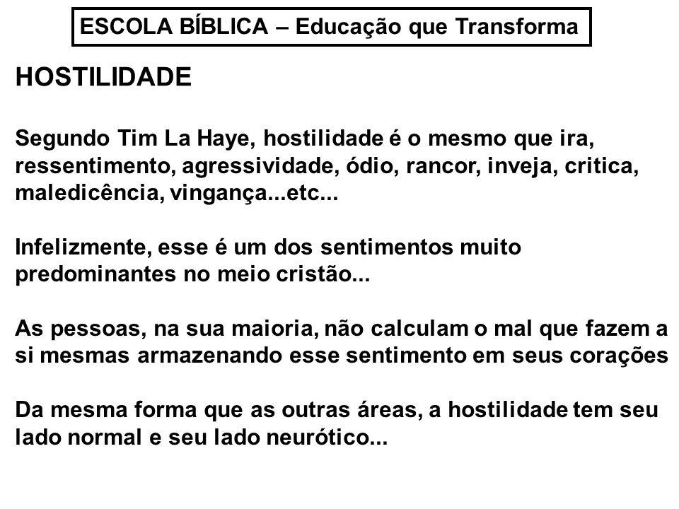 ESCOLA BÍBLICA – Educação que Transforma HOSTILIDADE Segundo Tim La Haye, hostilidade é o mesmo que ira, ressentimento, agressividade, ódio, rancor, i