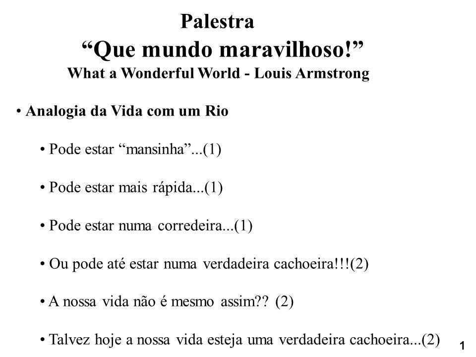 Palestra Que mundo maravilhoso! What a Wonderful World - Louis Armstrong Analogia da Vida com um Rio Pode estar mansinha...(1) Pode estar mais rápida.