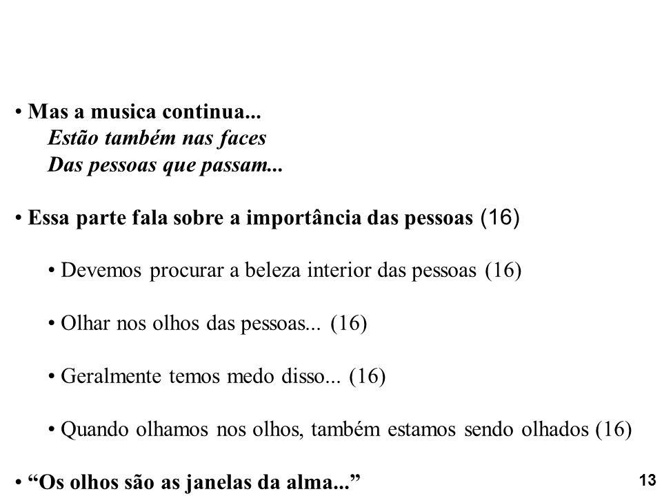 Mas a musica continua... Estão também nas faces Das pessoas que passam... Essa parte fala sobre a importância das pessoas (16) Devemos procurar a bele