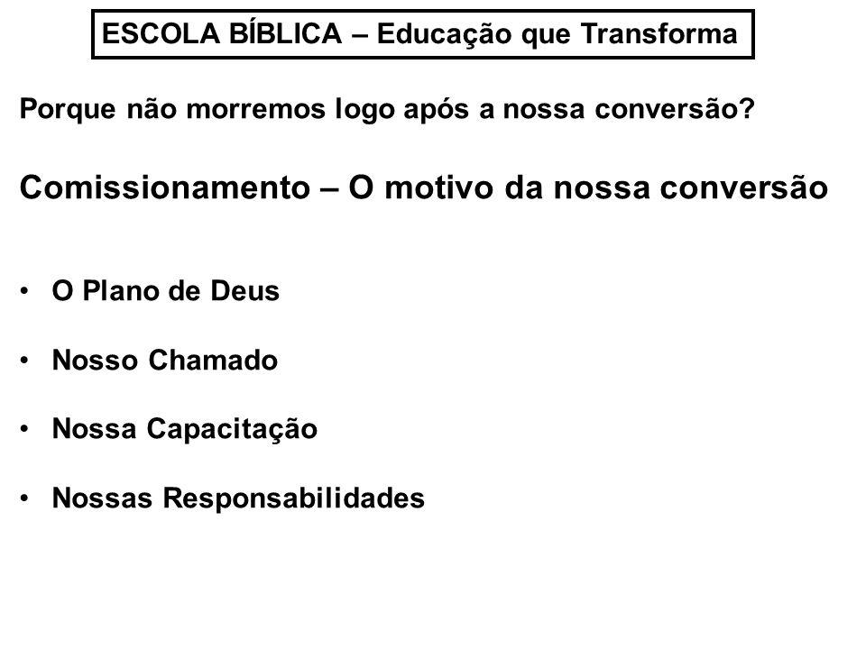 ESCOLA BÍBLICA – Educação que Transforma Porque não morremos logo após a nossa conversão? Comissionamento – O motivo da nossa conversão O Plano de Deu