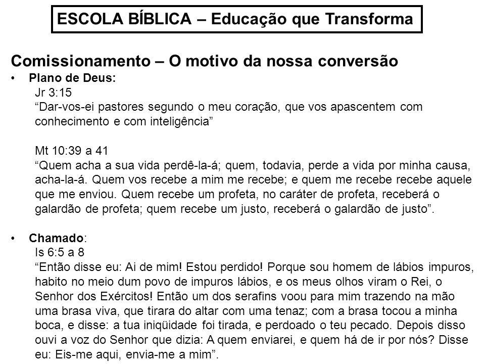 ESCOLA BÍBLICA – Educação que Transforma Comissionamento – O motivo da nossa conversão Plano de Deus: Jr 3:15 Dar-vos-ei pastores segundo o meu coraçã