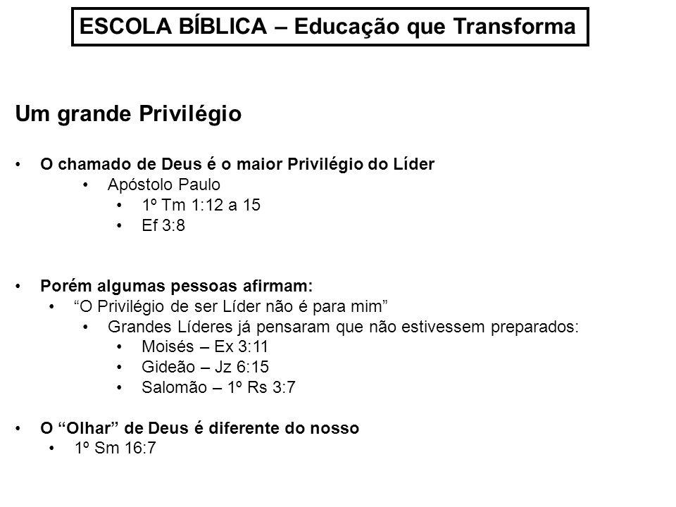 ESCOLA BÍBLICA – Educação que Transforma Um grande Privilégio O chamado de Deus é o maior Privilégio do Líder Apóstolo Paulo 1º Tm 1:12 a 15 Ef 3:8 Porém algumas pessoas afirmam: O Privilégio de ser Líder não é para mim Grandes Líderes já pensaram que não estivessem preparados: Moisés – Ex 3:11 Gideão – Jz 6:15 Salomão – 1º Rs 3:7 O Olhar de Deus é diferente do nosso 1º Sm 16:7