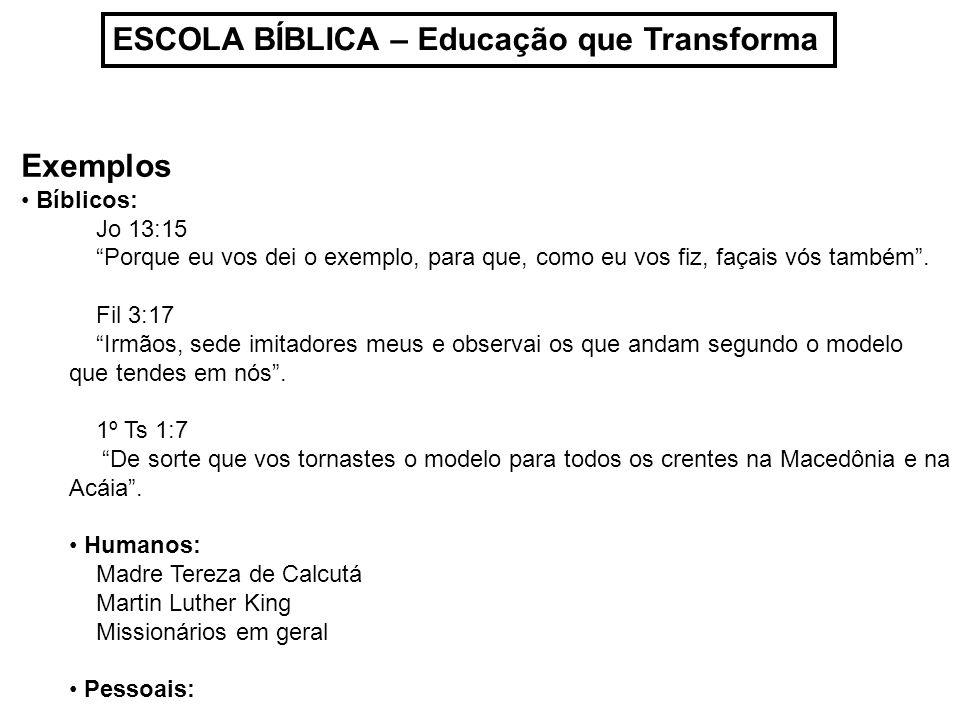 ESCOLA BÍBLICA – Educação que Transforma Exemplos Bíblicos: Jo 13:15 Porque eu vos dei o exemplo, para que, como eu vos fiz, façais vós também. Fil 3: