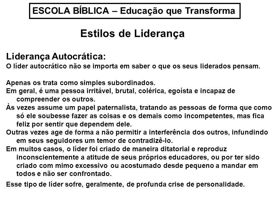 ESCOLA BÍBLICA – Educação que Transforma Estilos de Liderança Liderança Autocrática: Intimamente se sente fraco e, para demonstrar que não o é, mostra-se forte demais.