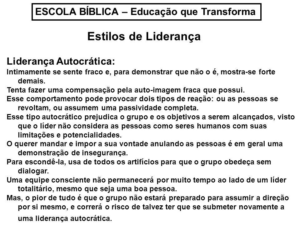 ESCOLA BÍBLICA – Educação que Transforma Estilos de Liderança Liderança Autocrática: Intimamente se sente fraco e, para demonstrar que não o é, mostra