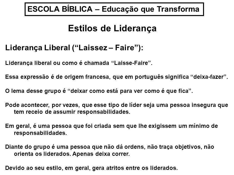 ESCOLA BÍBLICA – Educação que Transforma Estilos de Liderança Liderança Liberal (Laissez – Faire): Liderança liberal ou como é chamada Laisse-Faire. E