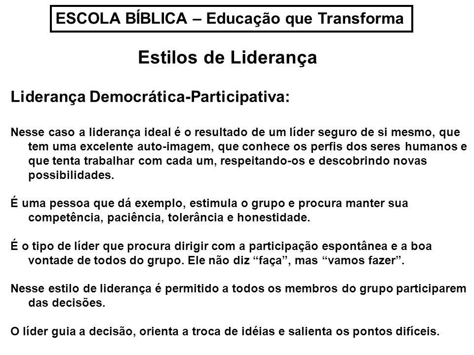 ESCOLA BÍBLICA – Educação que Transforma Estilos de Liderança Liderança Democrática-Participativa: Uma vez tomada a decisão, o grupo sente que é sua e que não lhe foi imposta pelo seu líder.