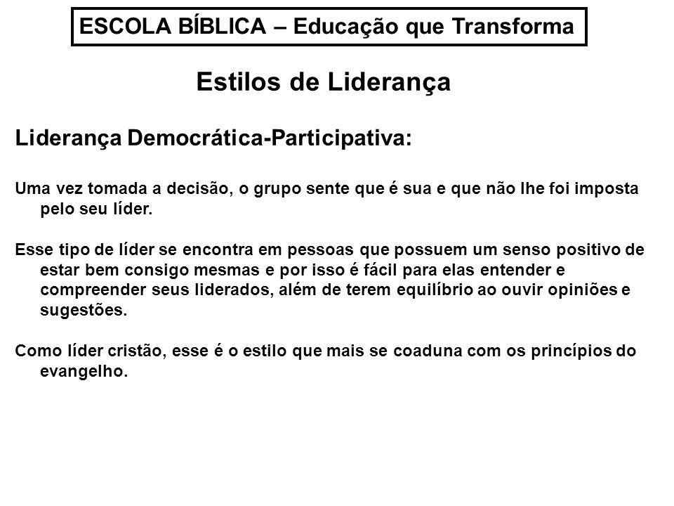 ESCOLA BÍBLICA – Educação que Transforma Estilos de Liderança Liderança Democrática-Participativa: Uma vez tomada a decisão, o grupo sente que é sua e