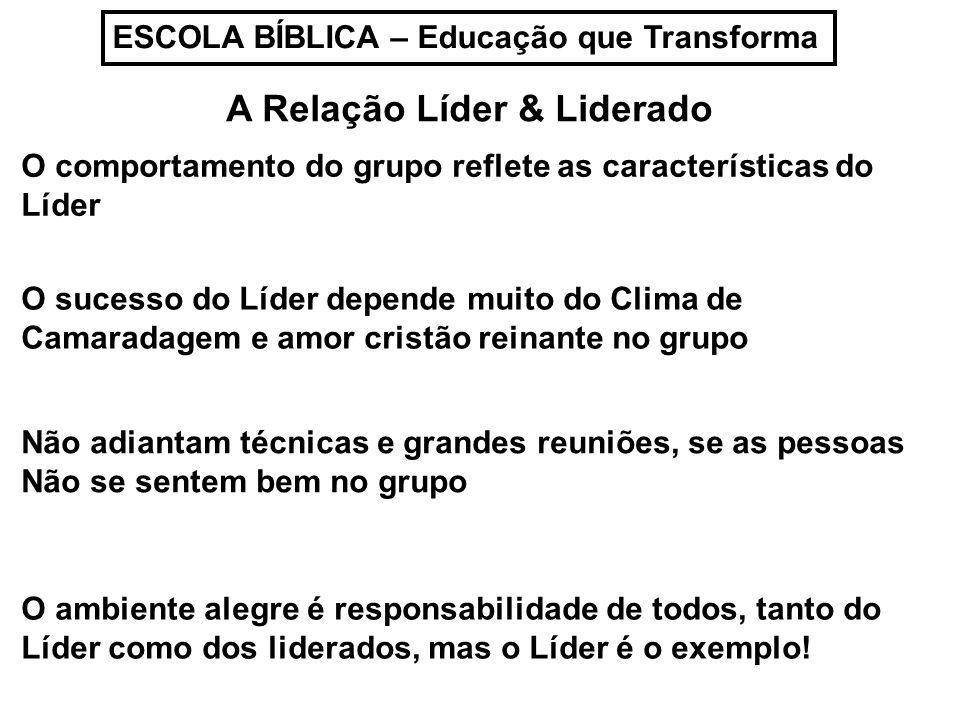 ESCOLA BÍBLICA – Educação que Transforma A Relação Líder & Liderado O sucesso do Líder depende muito do Clima de Camaradagem e amor cristão reinante n