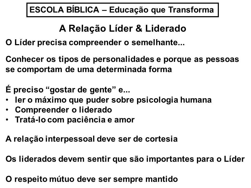 ESCOLA BÍBLICA – Educação que Transforma A Relação Líder & Liderado O Líder precisa compreender o semelhante... Conhecer os tipos de personalidades e
