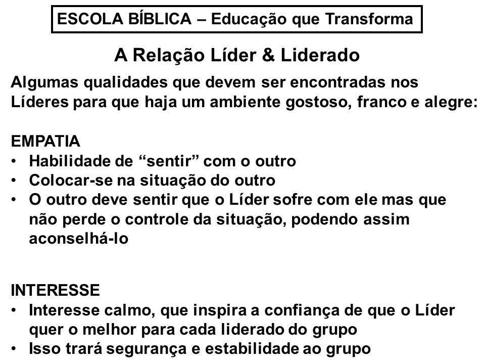 ESCOLA BÍBLICA – Educação que Transforma A Relação Líder & Liderado Algumas qualidades que devem ser encontradas nos Líderes para que haja um ambiente